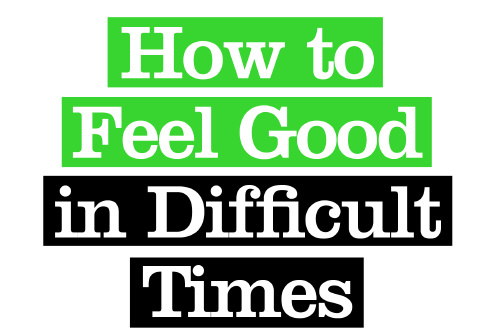 How to Feel Good In Difficult Times