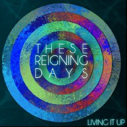 These Reigning Days - Living It Up